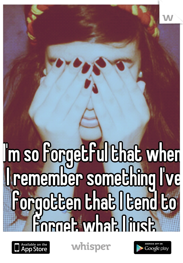 I'm so forgetful that when I remember something I've forgotten that I tend to forget what I just remembered...