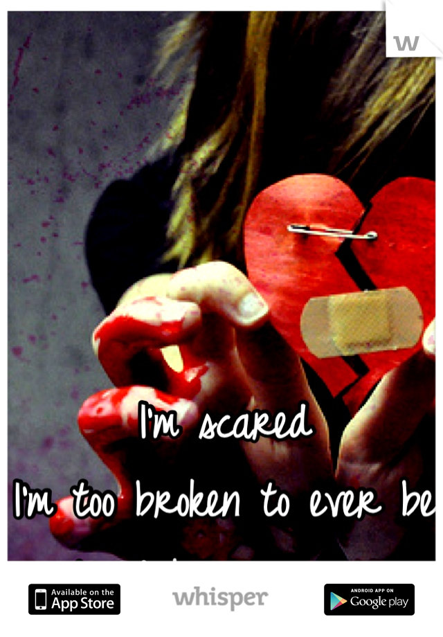 I'm scared  I'm too broken to ever be  loved by someone