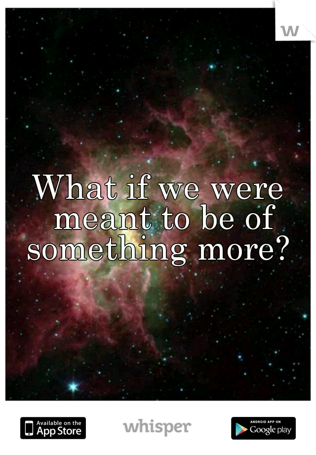 What if we were meant to be of something more?