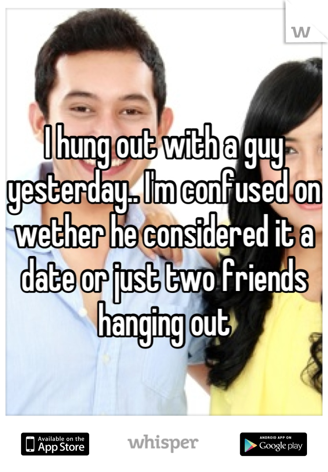 I hung out with a guy yesterday.. I'm confused on wether he considered it a date or just two friends hanging out