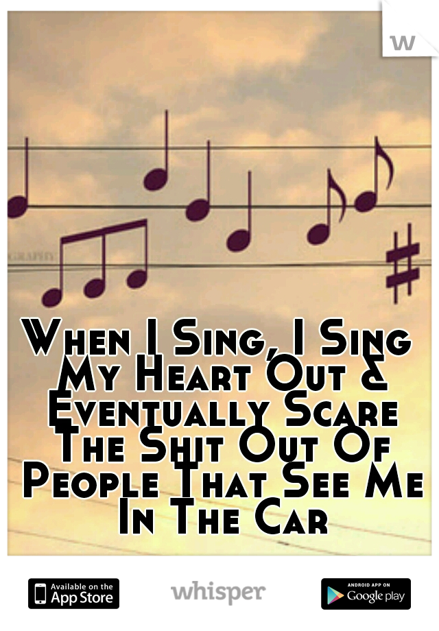 When I Sing, I Sing My Heart Out & Eventually Scare The Shit Out Of People That See Me In The Car