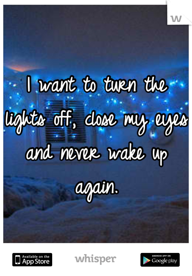 I want to turn the lights off, close my eyes and never wake up again.