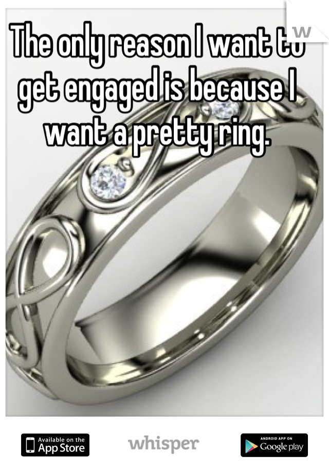 The only reason I want to get engaged is because I want a pretty ring.