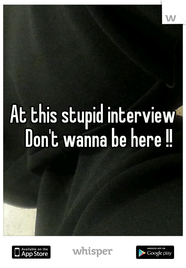 At this stupid interview  Don't wanna be here !!