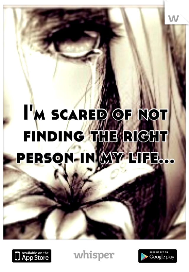 I'm scared of not finding the right person in my life...