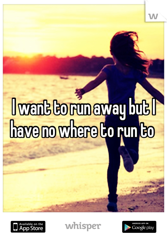 I want to run away but I have no where to run to