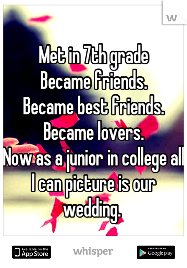 Met in 7th grade  Became friends.  Became best friends.  Became lovers.  Now as a junior in college all I can picture is our wedding.