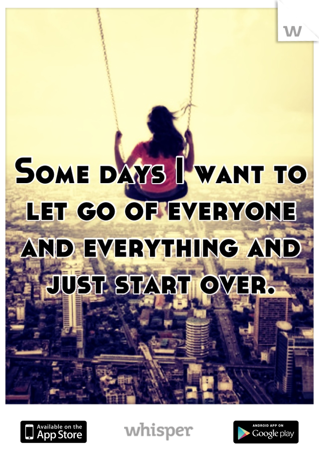 Some days I want to let go of everyone and everything and just start over.