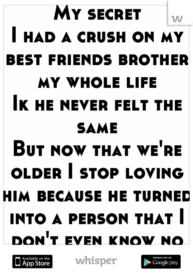 My secret  I had a crush on my best friends brother my whole life  Ik he never felt the same  But now that we're older I stop loving him because he turned into a person that I don't even know no more