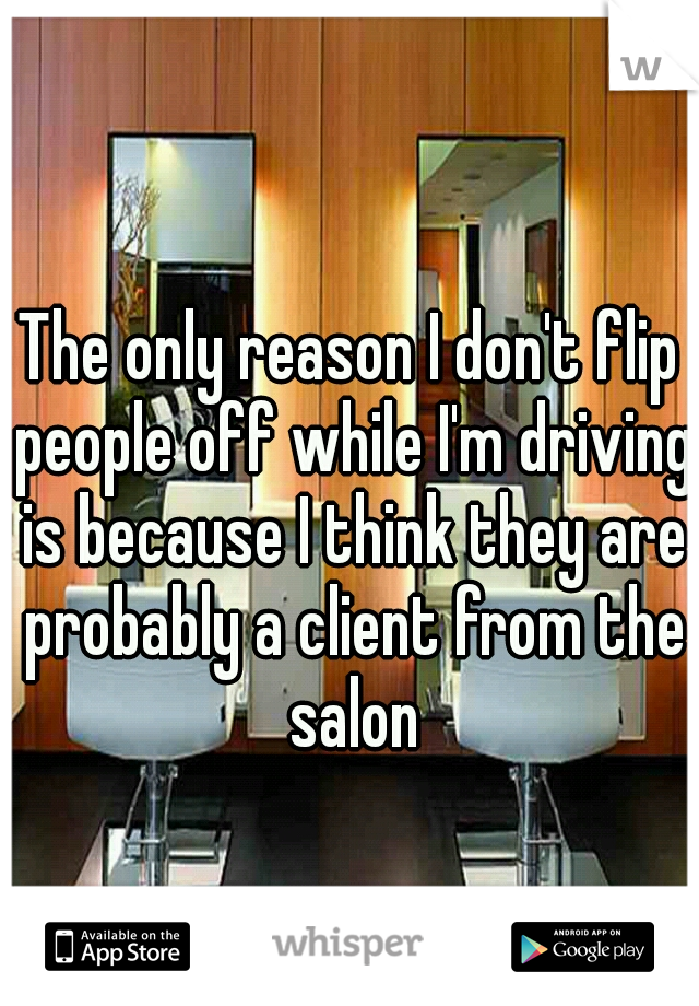 The only reason I don't flip people off while I'm driving is because I think they are probably a client from the salon