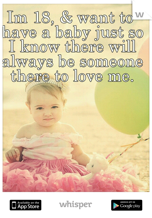 Im 18, & want to have a baby just so I know there will always be someone there to love me.