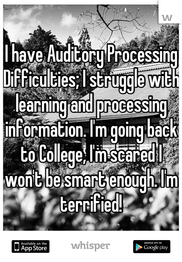 I have Auditory Processing Difficulties; I struggle with learning and processing information. I'm going back to College, I'm scared I won't be smart enough. I'm terrified!