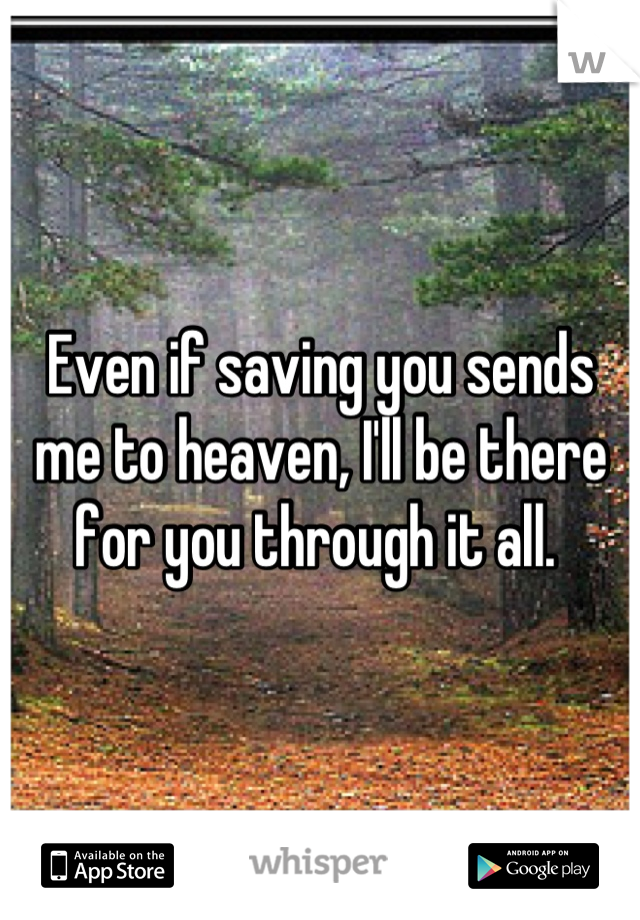 Even if saving you sends me to heaven, I'll be there for you through it all.