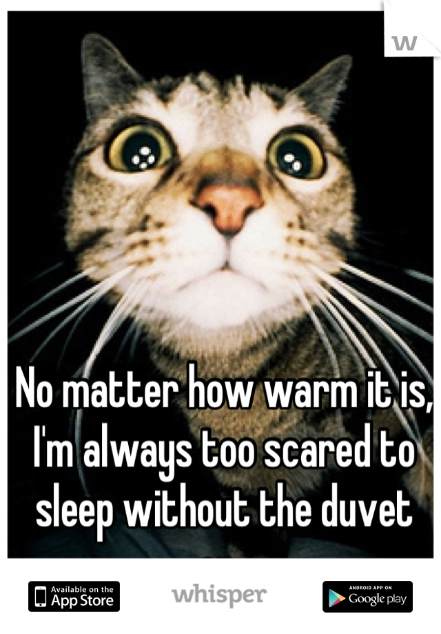 No matter how warm it is, I'm always too scared to sleep without the duvet on.