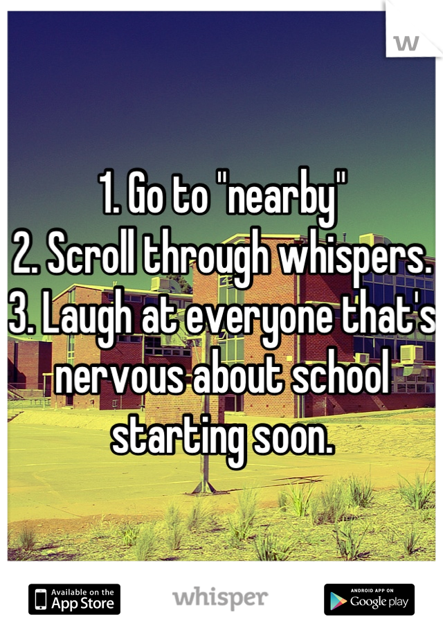 """1. Go to """"nearby"""" 2. Scroll through whispers.  3. Laugh at everyone that's nervous about school starting soon."""