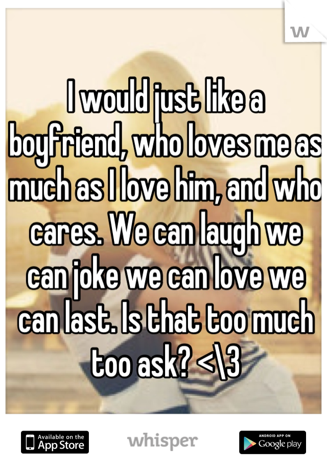I would just like a boyfriend, who loves me as much as I love him, and who cares. We can laugh we can joke we can love we can last. Is that too much too ask? <\3