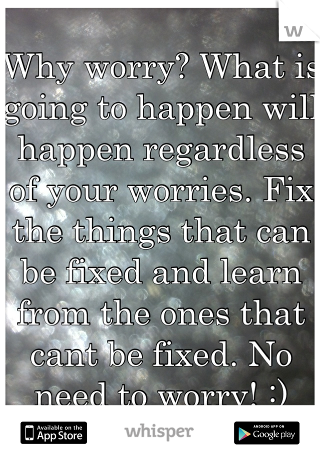 Why worry? What is going to happen will happen regardless of your worries. Fix the things that can be fixed and learn from the ones that cant be fixed. No need to worry! :)