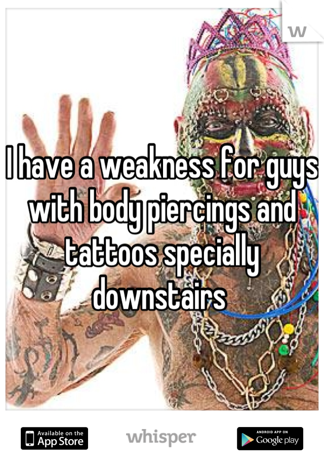 I have a weakness for guys with body piercings and tattoos specially downstairs