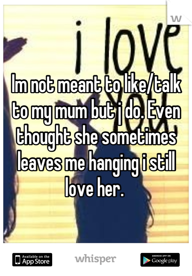 Im not meant to like/talk to my mum but j do. Even thought she sometimes leaves me hanging i still love her.