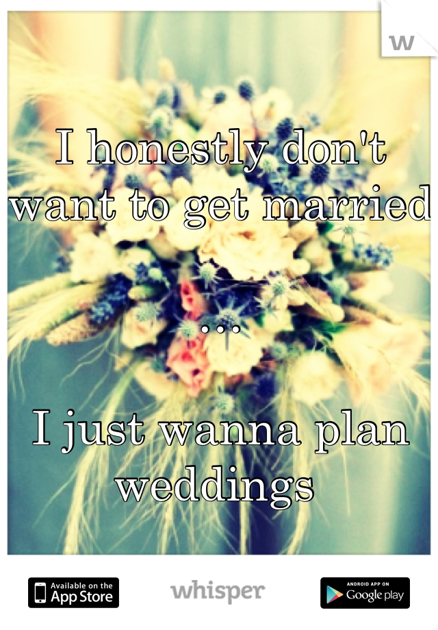 I honestly don't want to get married  …  I just wanna plan weddings