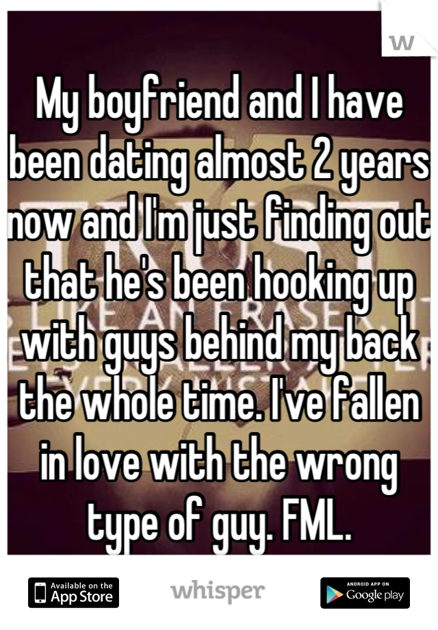 My boyfriend and I have been dating almost 2 years now and I'm just finding out that he's been hooking up with guys behind my back the whole time. I've fallen in love with the wrong type of guy. FML.