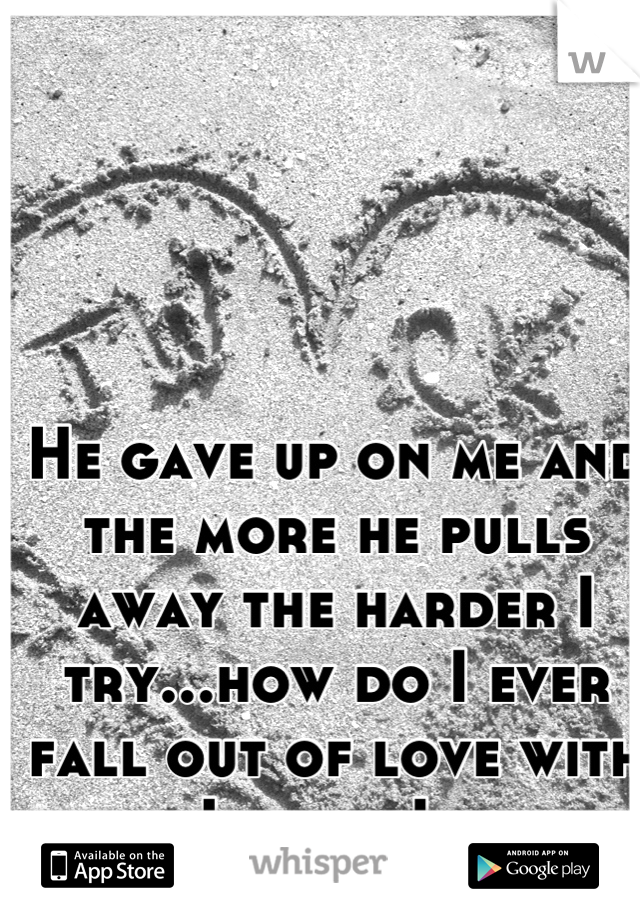He gave up on me and the more he pulls away the harder I try...how do I ever fall out of love with him..I know I never will