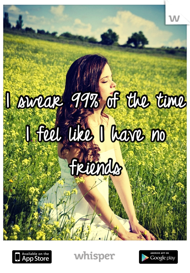 I swear 99% of the time I feel like I have no friends
