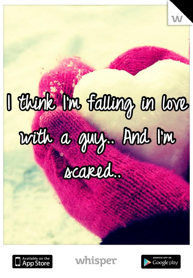 I think I'm falling in love with a guy.. And I'm scared..