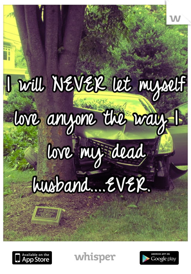 I will NEVER let myself love anyone the way I love my dead husband....EVER.