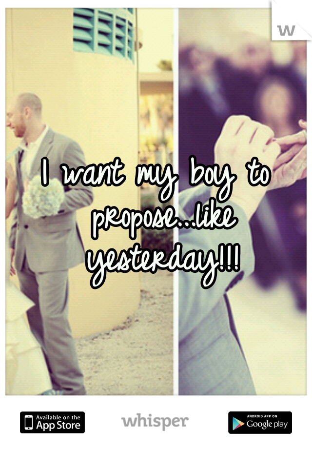 I want my boy to propose...like yesterday!!!