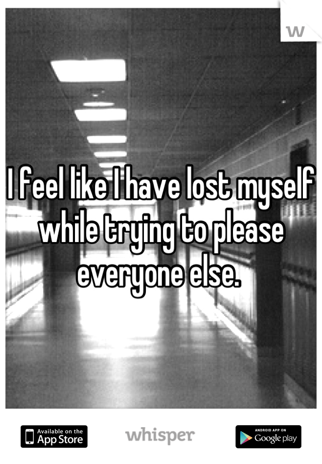 I feel like I have lost myself while trying to please everyone else.