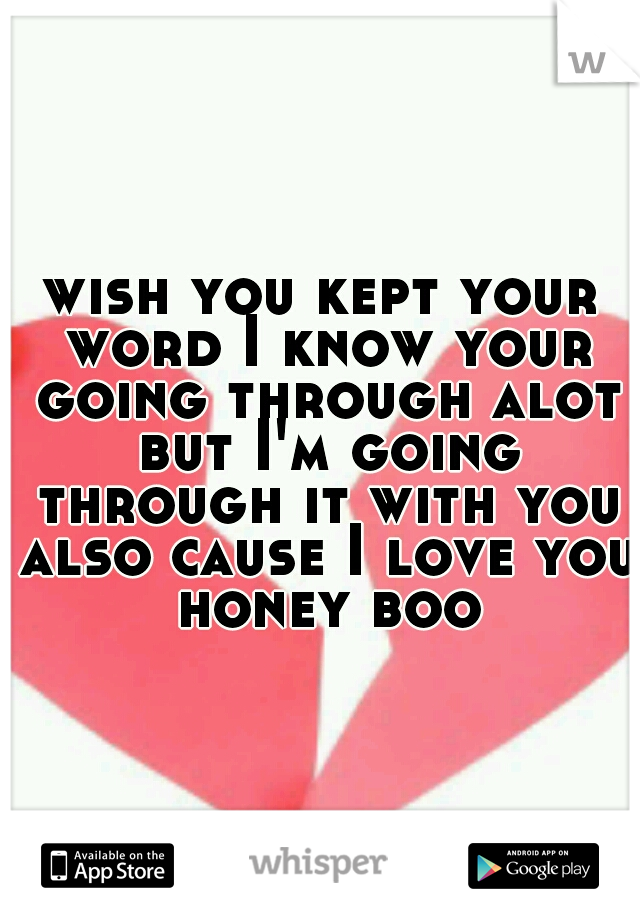 wish you kept your word I know your going through alot but I'm going through it with you also cause I love you honey boo