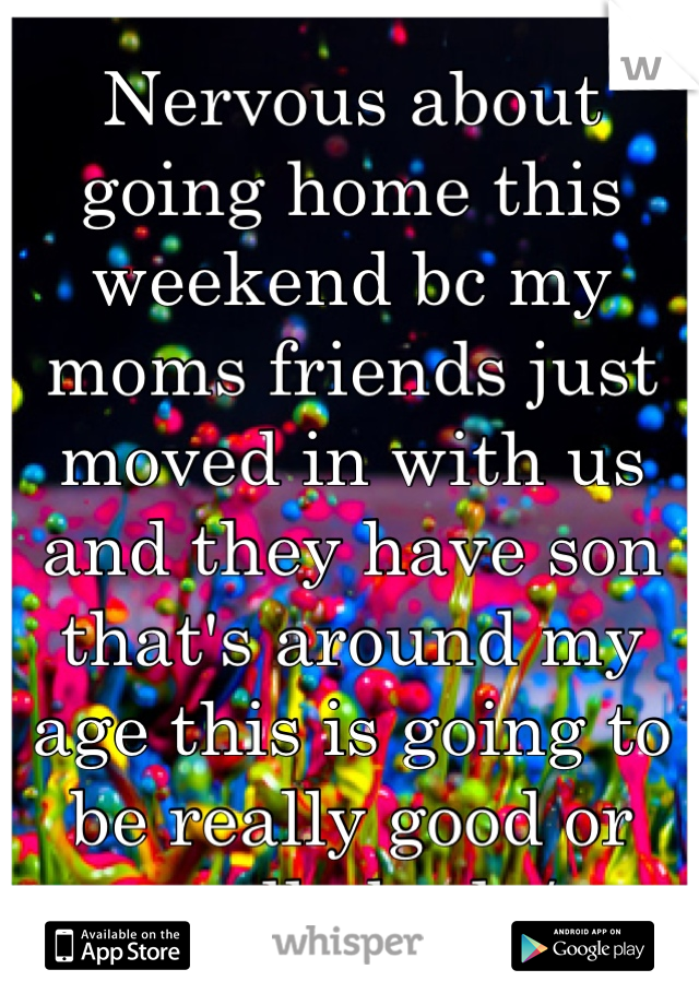 Nervous about going home this weekend bc my moms friends just moved in with us and they have son that's around my age this is going to be really good or really bad :/