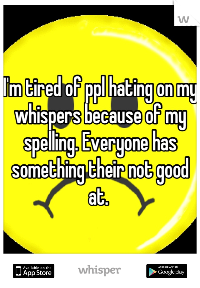 I'm tired of ppl hating on my whispers because of my spelling. Everyone has something their not good at.
