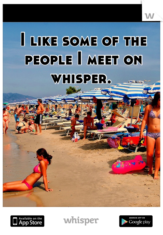 I like some of the people I meet on whisper.