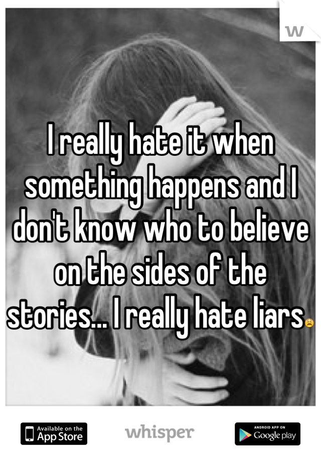 I really hate it when something happens and I don't know who to believe on the sides of the stories... I really hate liars😫