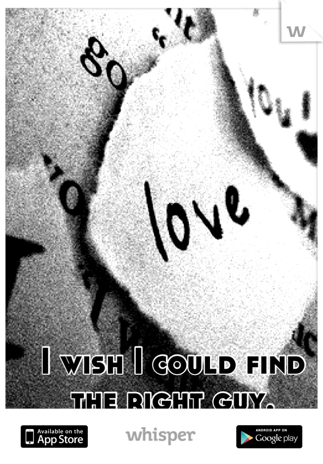I wish I could find the right guy.