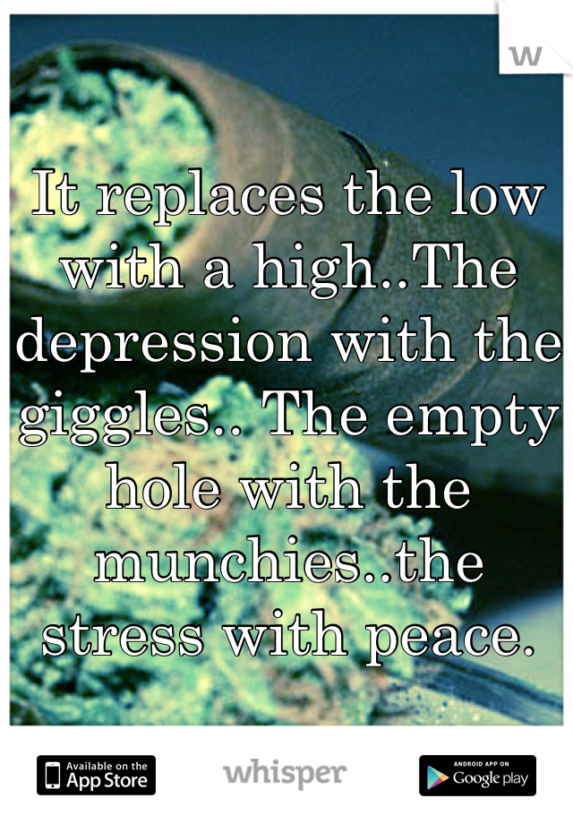 It replaces the low with a high..The depression with the giggles.. The empty hole with the munchies..the stress with peace.