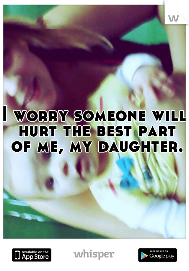 I worry someone will hurt the best part of me, my daughter.