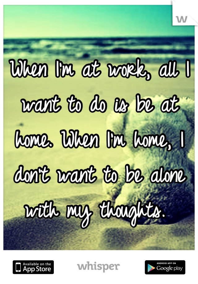 When I'm at work, all I want to do is be at home. When I'm home, I don't want to be alone with my thoughts.