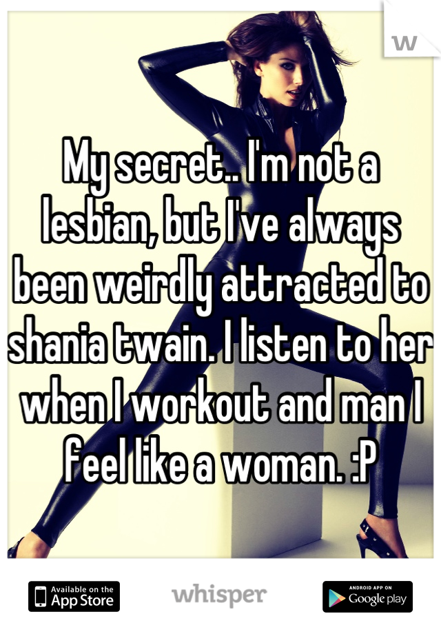 My secret.. I'm not a lesbian, but I've always been weirdly attracted to shania twain. I listen to her when I workout and man I feel like a woman. :P