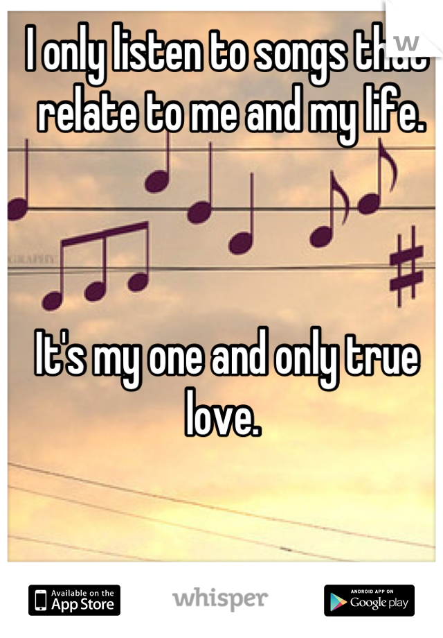 I only listen to songs that  relate to me and my life.     It's my one and only true love.