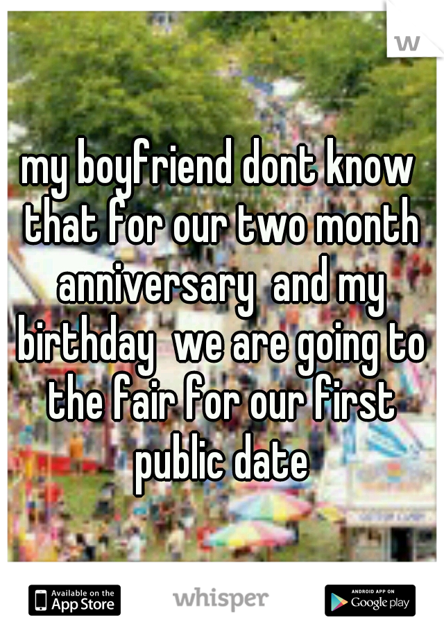 my boyfriend dont know that for our two month anniversary  and my birthday  we are going to the fair for our first public date