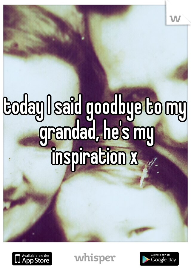 today I said goodbye to my grandad, he's my inspiration x