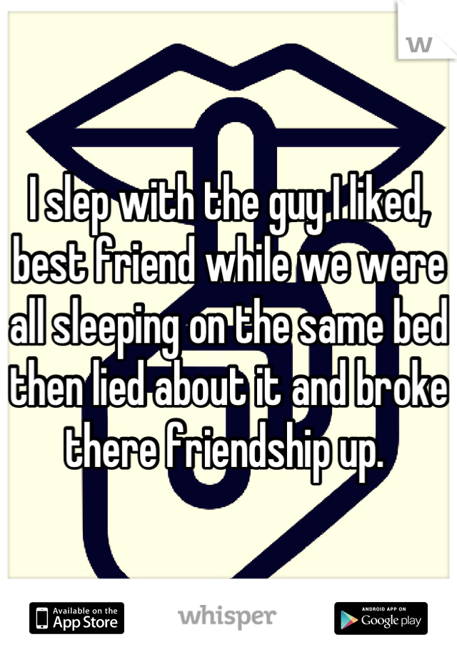 I slep with the guy I liked, best friend while we were all sleeping on the same bed then lied about it and broke there friendship up.