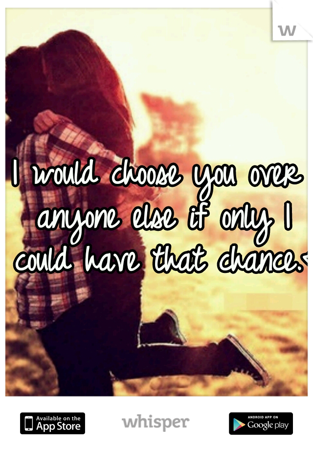 I would choose you over anyone else if only I could have that chance.<3