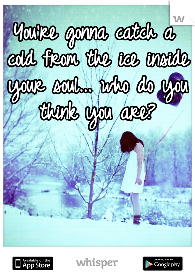 You're gonna catch a cold from the ice inside your soul... who do you think you are?