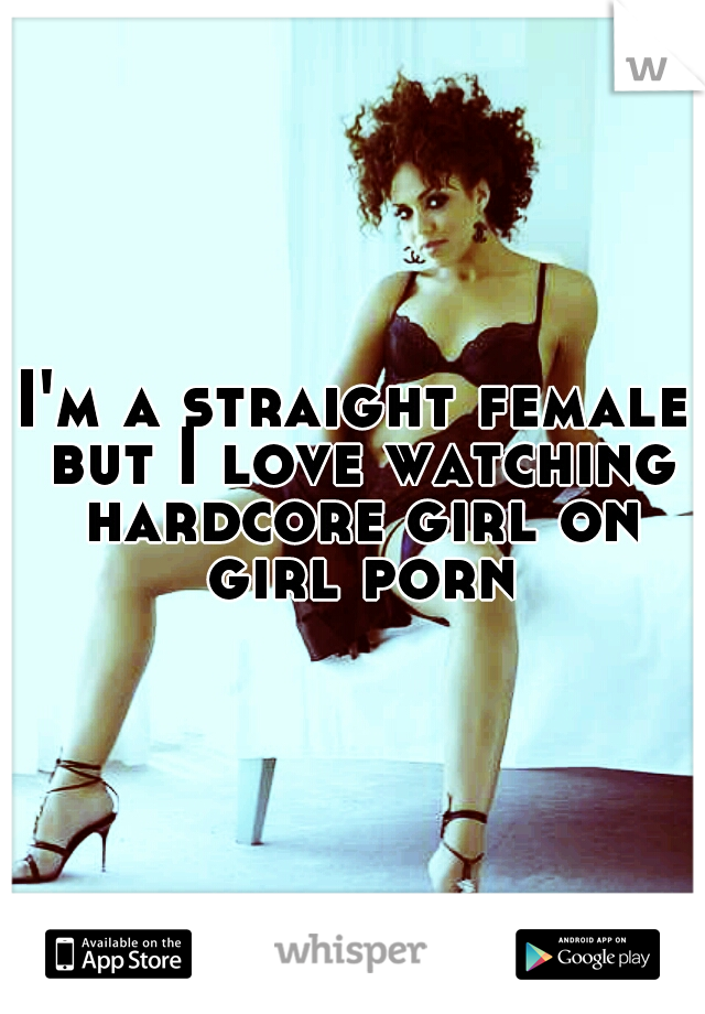 I'm a straight female but I love watching hardcore girl on girl porn