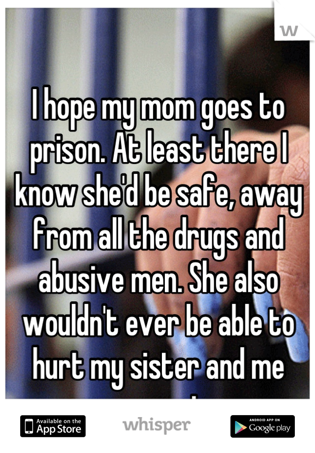 I hope my mom goes to prison. At least there I know she'd be safe, away from all the drugs and abusive men. She also wouldn't ever be able to hurt my sister and me ever again...