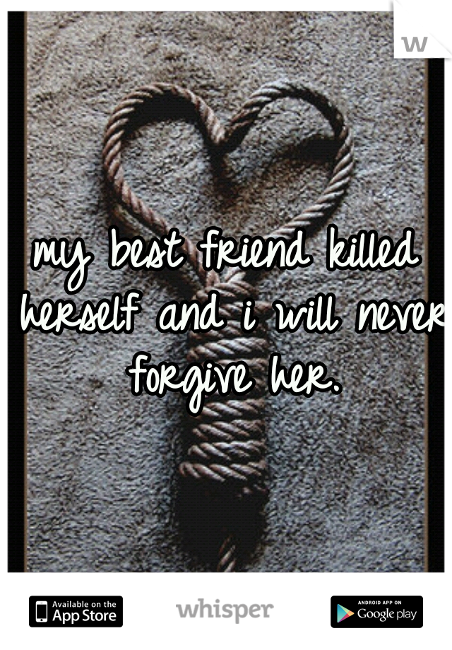 my best friend killed herself and i will never forgive her.